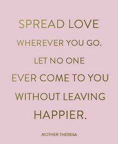Espalha amor onde quer que vás. Não deixes que alguém venha até ti, e se vá sem estar mais feliz. :)