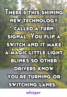 There's this shining new technology called a turn signal. You flip a switch and it make a magic little light blinks so other drivers know you're turning or switching lanes.