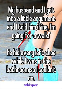 """My husband and I got into a little argument and I told him,""""Fine, I'm going for a walk!"""" He hid every left shoe while I was in the bathroom so I couldn't go. You have a very amazing man. Cute Love Stories, Sweet Stories, Funny Stories, Stupid Funny, Funny Texts, Funny Jokes, Hilarious, Funny Stuff, Funny Laugh"""