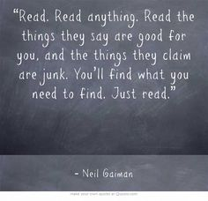"""""""Read. Read anything. Read the things they say are good for you, and the things they claim are junk. You'll find what you need to find. Just read."""" Neil Gaiman"""