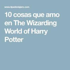 10 cosas que amo en The Wizarding World of Harry Potter