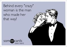 Behind every 'crazy' woman is the man who made her that way!