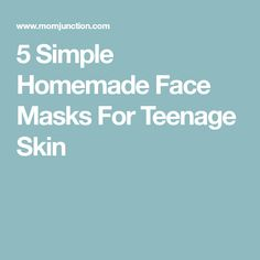5 Simple Homemade Face Masks For Teenage Skin