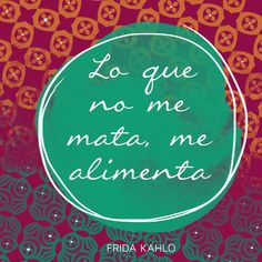 "Español: ""Lo que no me mata, me alimenta.""  English: ""What doesn't kill me, nourishes me.""  —Frida Kahlo"