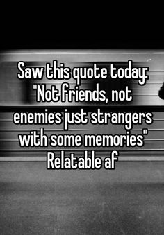"""Saw this quote today: ""Not friends, not enemies just strangers with some memories"" Relatable af"""
