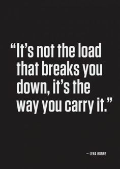 It's not the load that breaks you down, it's the way you carry it. -Lena Horne ... and how long you carry it without taking a break.