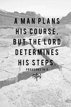Proverbs 16:9.. I may plan my life but God determines my steps