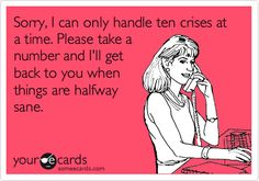 Free and Funny Workplace Ecard: Sorry, I can only handle ten crises at a time. Please take a number and I'll get back to you when things are halfway sane. Create and send your own custom Workplace ecard. Social Work Quotes, Social Work Humor, School Social Work, Mental Health Humor, Health Memes, Mental Health Nursing, Manager Humor, Nurse Humor, Case Manager