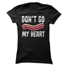 Dont Go Bacon My Heart Funny T Shirt. http://www.sunfrogshirts.com/Funny/Dont-Go-Bacon-My-Heart-Funny-T-Shirt-Black-Ladies.html?40163