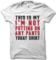 This is my not putting on any pants today shirt. Good luck getting me out of bed or out of the house.