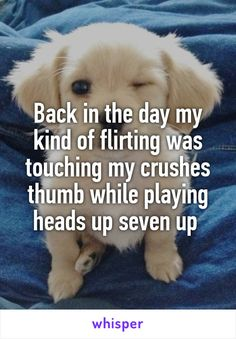 Back in the day my kind of flirting was touching my crushes thumb while playing heads up seven up