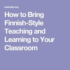 How to Bring Finnish-Style Teaching and Learning to Your Classroom