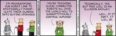Dilbert: I'm programming our robot line to emotionally manipulate their owners into buying upgrades. Wally: You're teaching cloud-connected robots all over the world how to surreptitiously control humans? Dilbert: Technically, yea. But free will is an illusion anyway. Wally: Well, if it isn't, it will be.
