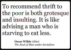 """To recommend thrift to the poor is both grotesque and insulting.  It is like advising a man who is starving to eat less.  -- OSCAR WILDE (1891), """"The Soul of Man under Socialism"""""""