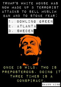 Trump's White House has now made up 3 terrorist attacks to sell Muslim ban and to stoke fear: 1) Bowling Green 2) Atlanta 3) Sweden... Once is wild. Two is preposterous. Doing it three times is a conspiracy.