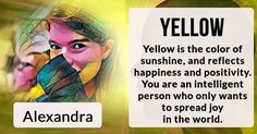 What Color Does Your Aura Shine In?Alexandra, your energy is beautiful and bright. Your aura is Yellow.    Your best qualities are Your Peace and Your Wisdom and they radiate out into the world and make it a better place to live in. It's a color that really suits you.