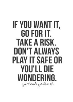 If you want it, go for it. Take a risk. Don't always play it safe or you'll die wondering..