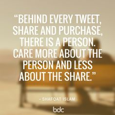 """Quote of the day: """"Behind every tweet, share and purchase, there is a person. Care more about the person and less about the share."""" - Shafqat Islam"""