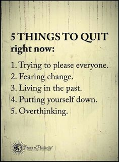 5 Things to Quit Right Now: Trying to please everyone, fearing change, living in the past, putting yourself down, overthinking.