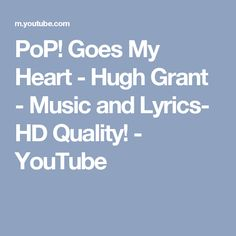 PoP! Goes My Heart - Hugh Grant - Music and Lyrics- HD Quality! - YouTube