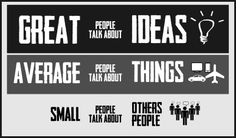 GREAT people talk about IDEAS.  AVERAGE people talk about THINGS.  SMALL people talk about OTHERS.