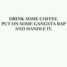 Drink some coffee. Check. Put on some gangsta rap. Check. Handle it. Check.