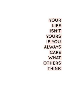 Your life isn't yours if you always care what others think. Motivational inspirational quote.