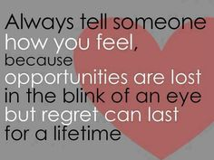 Always tell someone how you feel.