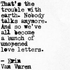 """And so we've all become a bunch of unopened love letters"" -Erin Van Vuren"