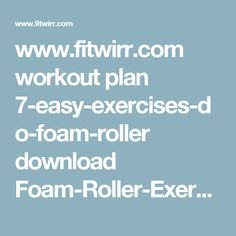 www.fitwirr.com workout plan 7-easy-exercises-do-foam-roller download Foam-Roller-Exercises.pdf