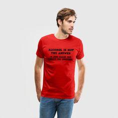 Alcohol Is Not The Question - Men's Premium T-Shirt