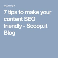 7 tips to make your content SEO friendly - Scoop.it Blog