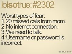 Worst types of fear: 1. 20 missed calls from mom 2. No internet connection 3. We need to talk 4. Username or password incorrect