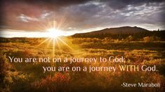 You are not on a journey to God; you are on a journey WITH God.