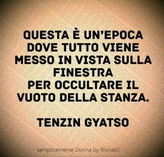 Questa è unepoca dove tutto viene messo in vista sulla finestra per occultare il vuoto della stanza. (Tenzin Gyatso) Verona, Famous Phrases, Quotes Thoughts, Italian Quotes, Know It All, Dalai Lama, Quote Posters, Beautiful Words, True Stories