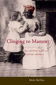 pictures of african SLAVES MOTHERS | Clinging to Mammy: The Faithful Slave in Twentieth-Century America ...