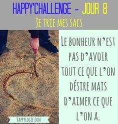 """Happy'Challenge - Jour 8/60 - Je trie mes sacs-""""Le bonheur n'est pas d'avoir tout ce que l'on désire mais d'aimer ce que l'on a"""" - Citation - Happy'Challenge = """"2 mois pour alléger votre vie et revenir à l'essentiel : vous et vos rêves"""" - Ebook complet de 88 pages sur www.happylogie.com"""