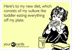 Here's to my new diet, which consists of my vulture like toddler eating everything off my plate.