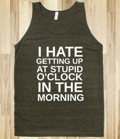 I HATE GETTING UP AT STUPID O'CLOCK