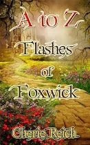 A FREE fantasy flash fiction collection.    In honor of the A to Z Blogging Challenge, A TO Z FLASHES OF FOXWICK​ gives a glimpse to the characters, magical creatures, and lands in the fantasy world of the Kingdom of Foxwick.    A young dragon befriends a dragon seer. A phoenix bursts into flames in mid-flight. A man must choose between his simple life and one of fame. A queen will find her heart turned into ice and many more!