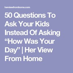 "50 Questions To Ask Your Kids Instead Of Asking ""How Was Your Day"" 