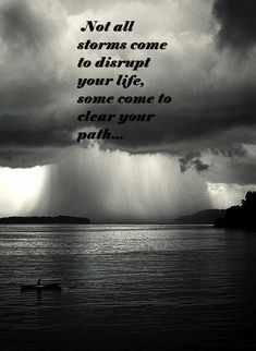 Not all storms come to disrupt your life, some come to clear your path...