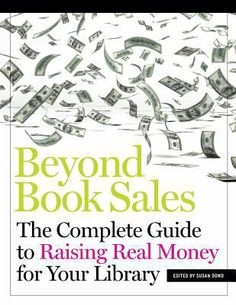 Beyond book sales : the complete guide to raising real money for your library / edited by Susan Dowd / Chicago : ALA Neal-Schuman, an imprint of the American Library Association, 2014. Regardless of the scope or complexity of library fundraising, successful efforts are always about forging and strengthening relationships with the range of stakeholders throughout the community. Dowd and her team from Library Strategies, share proven strategies.