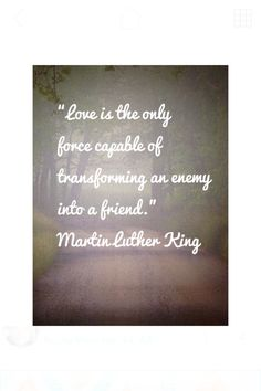 """""""Love is the only force capable of transforming an enemy into a friend."""" MLK"""