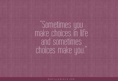 Sometimes you make choices in life and sometimes choices make you.
