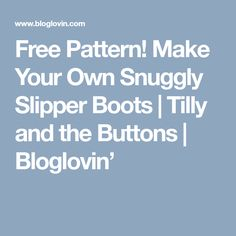 Free Pattern! Make Your Own Snuggly Slipper Boots | Tilly and the Buttons | Bloglovin'