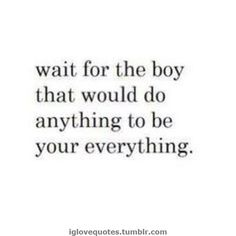 One of my FAVORITE quotes. Wait for the boy that would do anything to be your everything. Best Love Quotes, Great Quotes, Quotes To Live By, Favorite Quotes, Inspirational Quotes, Words Quotes, Wise Words, Me Quotes, Funny Quotes