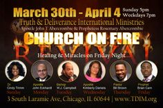 Truth & Deliverance International Ministries (Apostle John T & Prophetess Rosemary Abercrombie, Pastor) presents the Church on Fire Revival featuring Prophet Brian Carn on Friday, April 4 at 7:00 P.M. and Sunday, April 6 at 9:00A.M.  Location: 3 South Laramie Avenue, Chicago, Illinois 60644  To View the Live Stream or For More Info: www.TDIM.org