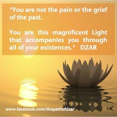 """You are not the pain of the grief of the past.  You are this magnificent Light that accompanies you through all of your existences."" - DZAR.  For more wisdom, visit www.ThePathOfDZAR.com"