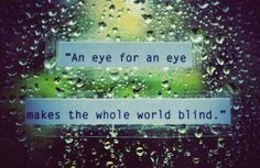 """An eye for an eye makes the whole world blind"" -- Gandhi"